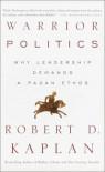 Warrior Politics: Why Leadership Demands a Pagan Ethos - Robert D. Kaplan