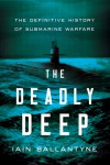 The Deadly Deep: The Definitive History of Submarine Warfare - Iain Ballantyne