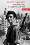 Forgotten Places: Barcelona and the Spanish Civil War - Nick Lloyd