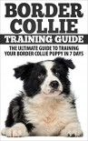 Border Collie Training Guide: The Ultimate Guide To Training Your Border Collie Puppy In 7 days - Michael Wilson
