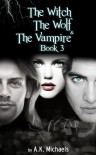 Witch, the Wolf and the Vampire, Book 3 - A.K. Michaels