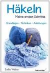 Häkeln - meine ersten Schritte: Grundlagen - Techniken - Anleitungen - Weber Emilie
