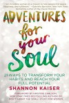 Adventures for Your Soul: 21 Ways to Transform Your Habits and Reach Your Full Potential - Shannon Kaiser