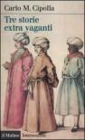 Tre storie extravaganti - Carlo M. Cipolla