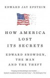 How America Lost Its Secrets: Edward Snowden, the Man and the Theft - Edward Jay Epstein