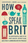 How to Speak Brit: The Quintessential Guide to the King's English, Cockney Slang, and Other Flummoxing British Phrases - Christopher J. Moore