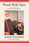 Mouth Wide Open: A Cook And His Appetite - John Thorne, Matt Lewis Thorne