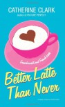 Better Latte Than Never - Catherine Clark