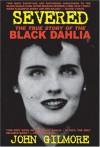 Severed: The True Story of the Black Dahlia Murder - John Gilmore