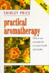 Practical Aromatherapy: How to Use Essential Oils to Restore Vitality - Shirley Price