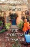 Pod słońcem Toskanii - Frances Mayes