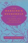 The Heroine's Bookshelf: Life Lessons, from Jane Austen to Laura Ingalls Wilder - Erin Blakemore