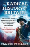 A Radical History of Britain: Visionaries, Rebels and Revolutionaries-the Men and Women Who Fought for Our Freedom - Edward Vallance