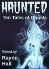 Haunted: Ten Tales of Ghosts - Rayne Hall,  Sera Hayes,  Jonathan Broughton,  Grayson Bray Morris,  Kiersten Hartrim,  Carole Ann Moleti,  Douglas Kolacki,  William Meikle,  Tracie McBride