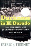 Darkness in El Dorado: How Scientists and Journalists Devastated the Amazon - Patrick Tierney