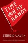 Time on My Hands: A Novel - Giorgio Vasta