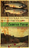Our Love Will Go the Way of the Salmon - Cameron Pierce