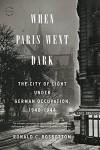 When Paris Went Dark: The City of Light Under German Occupation, 1940-1944 - Ronald C. Rosbottom