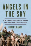Angels in the Sky: How a Band of Volunteer Airmen Saved the New State of Israel - Robert Gandt
