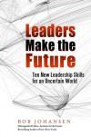 Leaders Make the Future: Ten New Leadership Skills for an Uncertain World - Bob Johansen, Robert Johansen