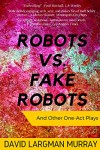 Robots Vs. Fake Robots: And Other One Act Plays - David Largman Murray