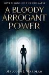A Bloody Arrogant Power - Malcolm J. Wardlaw