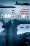 Pathfinder Pioneer: The Memoir of a Lead Bomber Pilot in World War II - Raymond E. Brim
