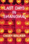 Last Days in Shanghai: A Novel - Casey Walker