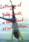 Letting Go of Bobby James: Or How I Found My Self of Steam - Valerie Hobbs