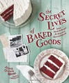The Secret Lives of Baked Goods: Sweet Stories & Recipes for America's Favorite Desserts - Jessie Oleson