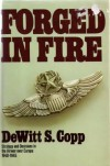 Forged in Fire: Strategy and Decisions in the Air War Over Europe, 1940-45 - Dewitt S. Copp