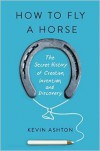 How to Fly a Horse: The Secret History of Creation, Invention, and Discovery - Kevin Ashton