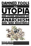 Damned Fools in Utopia: And Other Writings on Anarchism and War Resistance - Nicolas Walter, David Goodway