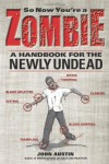 So Now You're a Zombie: A Handbook for the Newly Undead - John Austin