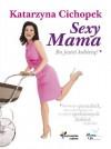 Sexy Mama. Bo jesteś kobietą - Katarzyna Cichopek