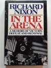 In the Arena: A Memoir of Victory, Defeat, and Renewal - Richard Nixon