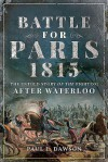 Battle for Paris 1815: The Untold Story of the Fighting After Waterloo - Paul L Dawson