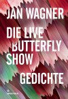 Die Live Butterfly Show: Gedichte - Jan Wagner