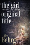 The Girl Who Couldn't Come Up With an Original Title - The Behrg