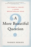A More Beautiful Question: The Power of Inquiry to Spark Breakthrough Ideas by Warren Berger (2014-03-04) - Warren Berger