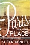 Paris Was the Place - Susan      Conley