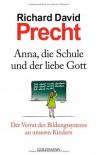 Anna, die Schule und der liebe Gott: Der Verrat des Bildungssystems an unseren Kindern - Richard David Precht