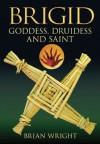 Brigid: Goddess, Druidess and Saint - Brian Wright, Brian Wright