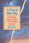 A Piece of Blue Sky: Scientology, Dianetics and L. Ron Hubbard Exposed - Jon Atack