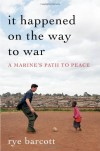It Happened On the Way to War: A Marine's Path to Peace - Rye Barcott