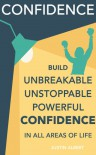 Confidence: Build Unbreakable, Unstoppable, Powerful Confidence - Justin Albert
