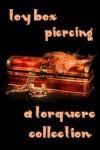 Toy Box: Piercing - M. Rode, Naomi Brooks, Angelia Sparrow, H.B. Kurtzwilde, Lauren Raleigh