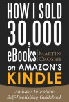 How I Sold 30 000 eBooks on Amazon's Kindle-An Easy-To-Follow - Martin Crosbie