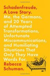Schadenfreude, A Love Story: Me, the Germans, and 20 Years of Attempted Transformations, Unfortunate Miscommunications, and Humiliating Situations That Only They Have Words For - Rebecca Schuman