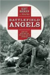 Battlefield Angels: Saving Lives Under Enemy Fire From Valley Forge to Afghanistan (General Military) - Scott McGaugh